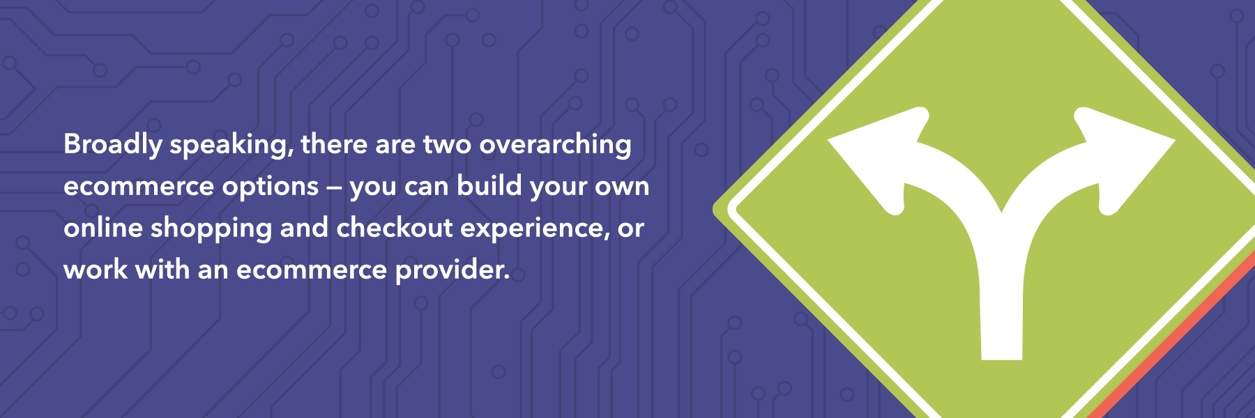You need to determine if it's better to build your own online shopping experience or work with an ecommerce provider.