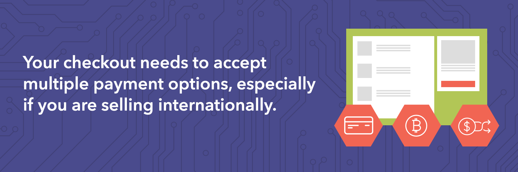Your checkout needs to accept multiple payment options, especially if you are selling internationally.